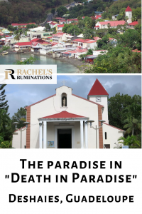 """Pinnable image Images: top is the same image of above: the whole village clustered around the bay as seen from a hill. Below is a view of the church from in front, entrance in the center, tower behind and to the left.  Text: The Paradise in """"Death in Paradise"""". Deshaies, Guadeloupe (with Rachel's Ruminations logo between the two pictures)"""