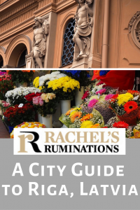 Pinnable image: Text: Rachel's Ruminations: A city guide to Riga, Latvia Images: one of an art nouveau architectural detail and one of flowers in the market.