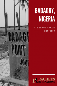"Pinnable image Text: Badagry, Nigeria: Its slave trade history (and Rachel's Ruminations logo) Image: A vertical strip of a photo in which part of a concrete sign is visible, showing only the words ""Badagry"" and ""Point"". In the background, a bit blurry: a few palm trees and the two almost vertical pillars of the monument."