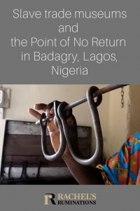 Pinnable image Text: Slave trade museums and the Point of No Return in Badagry, Lagos, Nigeria (and Rachel's Ruminations logo) Image: a hand holding up a set of leg irons: two U-shaped pieces attached to a horizontal straight rod.