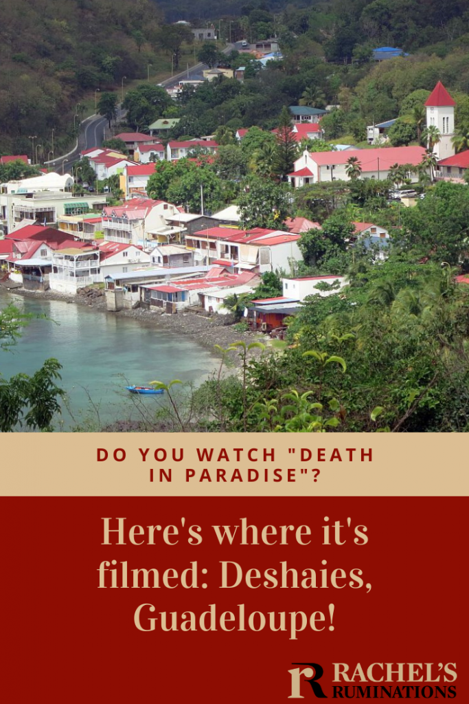 """Pinnable image Image: the same image of above: the whole village clustered around the bay as seen from a hill.  Text: Do you watch """"Death in Paradise""""? Here's where it's filmed: Deshaies, Guadeloupe! (with Rachel's Ruminations logo)"""