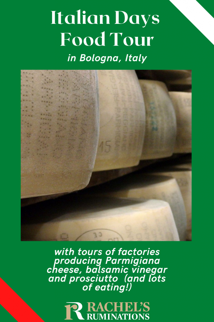 pinnable image Text: Italian Days Food Tour in Bologna, Italy, with tours of factories producing Parmigiana cheese, balsamic vinegar and prosciutto (and lots of eating!) Followed by the Rachel's Ruminations logo.