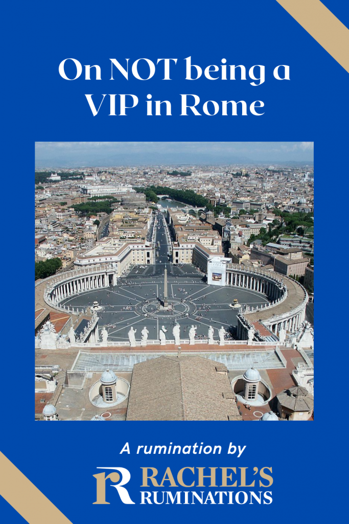 Pinnable image Text: On NOT being a VIP in Rome / A Rumination by Rachel's Ruminations Image: view of St. Peter's Square in the Vatican.